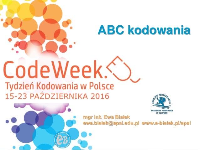 15-23października2016 ABC kodowania mgr inż. Ewa Białek ewa.bialek@apsl.edu.pl www.e-bialek.pl/apsl