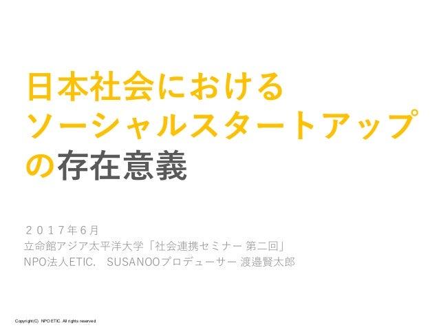 Copyright(C) NPO ETIC. All rights reserved 日本社会における ソーシャルスタートアップ の存在意義 2017年6月 立命館アジア太平洋大学「社会連携セミナー 第二回」 NPO法人ETIC. SUSANO...