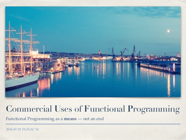 2014-07-01 FLOLAC'14 Commercial Uses of Functional Programming Functional Programming as a means — not an end