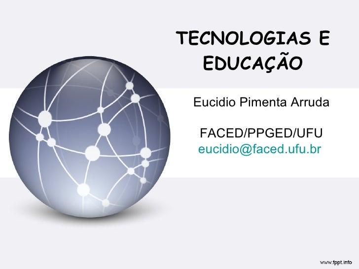 TECNOLOGIAS E EDUCAÇÃO Eucidio Pimenta Arruda FACED/PPGED/UFU [email_address]