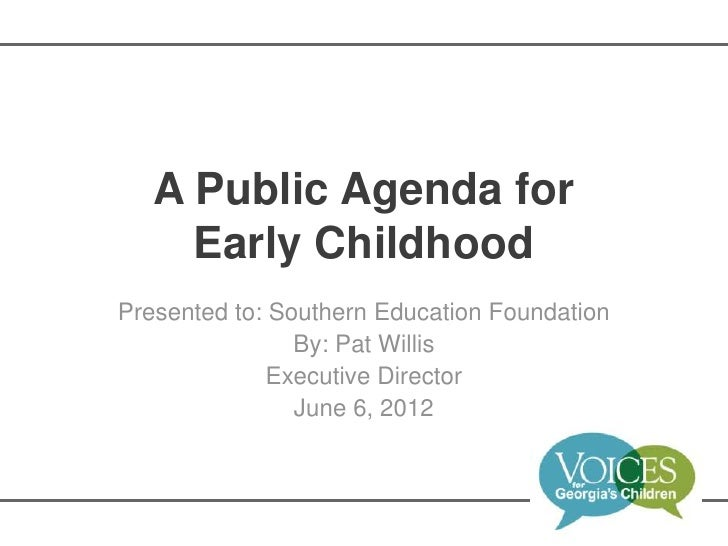 A Public Agenda for     Early ChildhoodPresented to: Southern Education Foundation                By: Pat Willis          ...