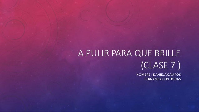 A PULIR PARA QUE BRILLE (CLASE 7 ) NOMBRE : DANIELA CAMPOS FERNANDA CONTRERAS