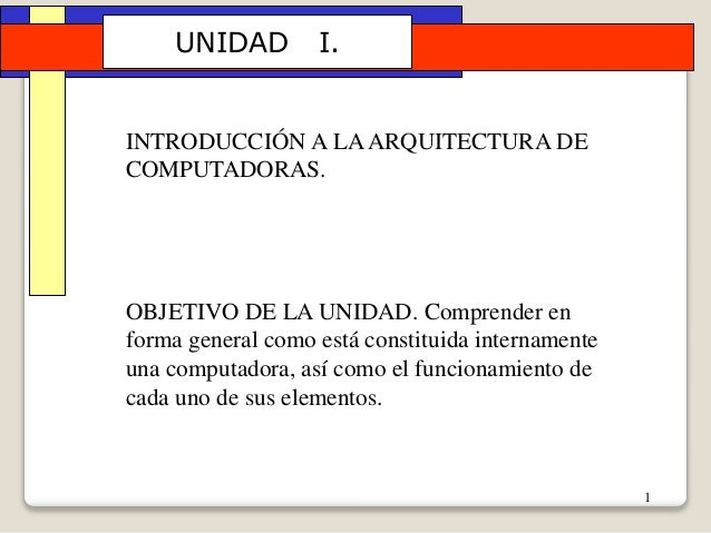 1 UNIDAD I. INTRODUCCIÓN A LAARQUITECTURA DE COMPUTADORAS. OBJETIVO DE LA UNIDAD. Comprender en forma general como está co...