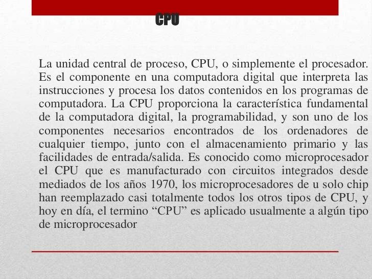 CPU<br />La unidad central de proceso, CPU, o simplemente el procesador. Es el componente en una computadora digital que i...