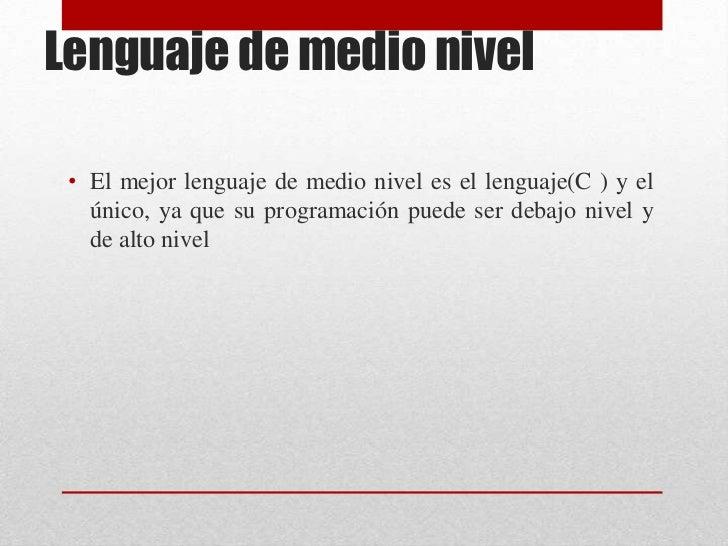 Lenguaje de medio nivel <br />El mejor lenguaje de medio nivel es el lenguaje(C ) y el único, ya que su programación puede...