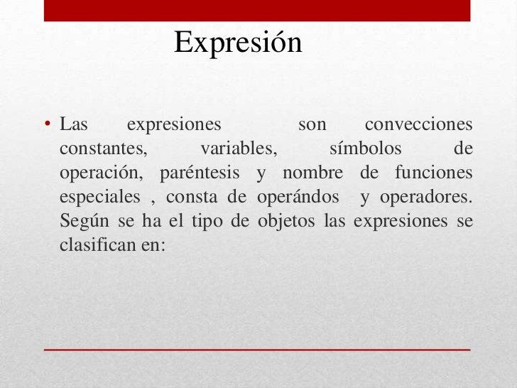 Expresión <br />Las expresiones  son convecciones constantes, variables, símbolos de operación, paréntesis y nombre de fun...