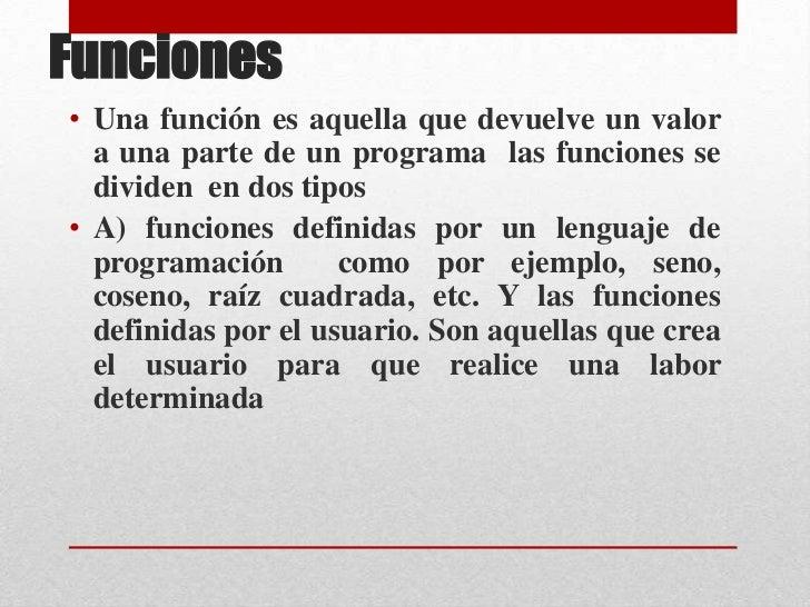 Funciones <br />Una función es aquella que devuelve un valor a una parte de un programa  las funciones se dividen  en dos ...