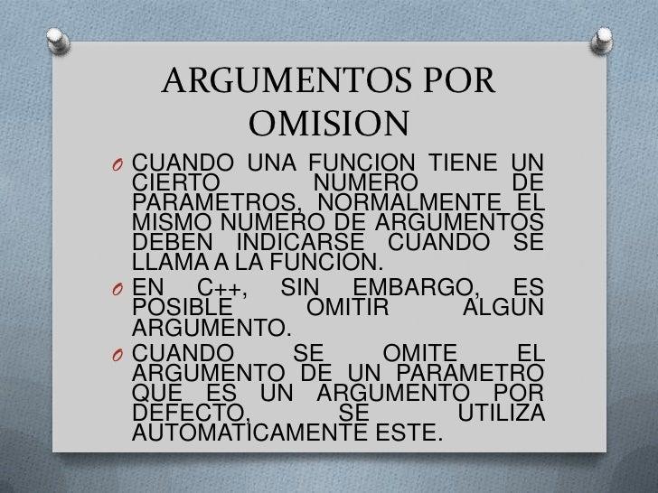 ARGUMENTOS POR OMISION<br />CUANDO UNA FUNCION TIENE UN CIERTO NUMERO DE PARAMETROS, NORMALMENTE EL MISMO NUMERO DE ARGUME...
