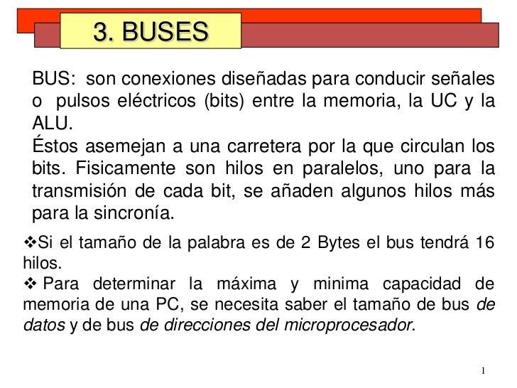 1<br />3. BUSES<br />BUS:  son conexiones diseñadas para conducir señales o  pulsos eléctricos (bits) entre la memoria, la...