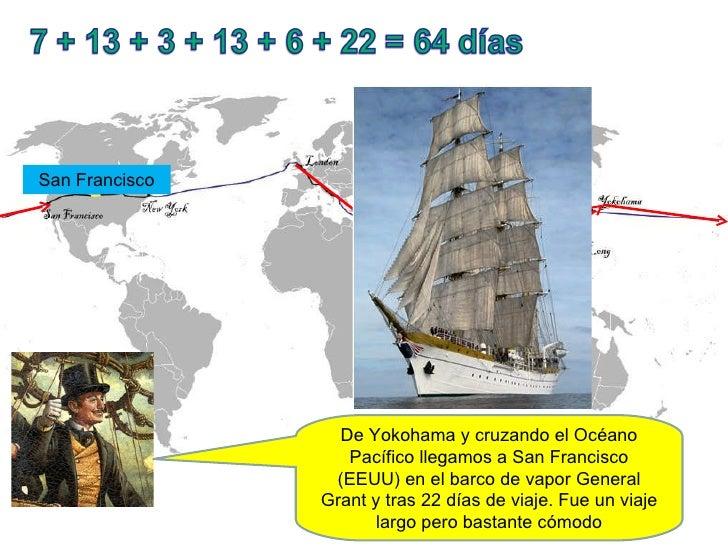 De Yokohama y cruzando el Océano Pacífico llegamos a San Francisco (EEUU) en el barco de vapor General Grant y tras 22 día...