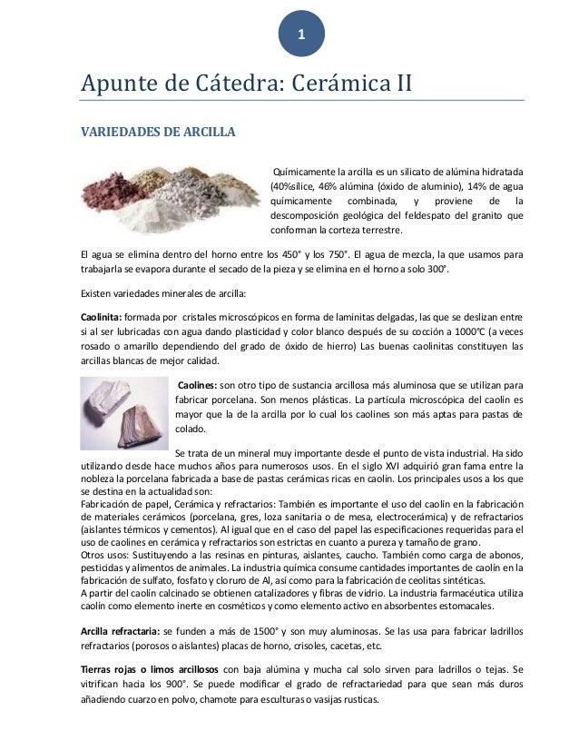 1 Apunte de Cátedrá: Cerámicá II VARIEDADES DE ARCILLA Químicamente la arcilla es un silicato de alúmina hidratada (40%síl...