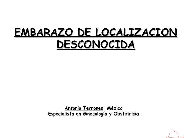 Antonio Terrones , Médico Especialista en Ginecología y Obstetricia EMBARAZO DE LOCALIZACION DESCONOCIDA