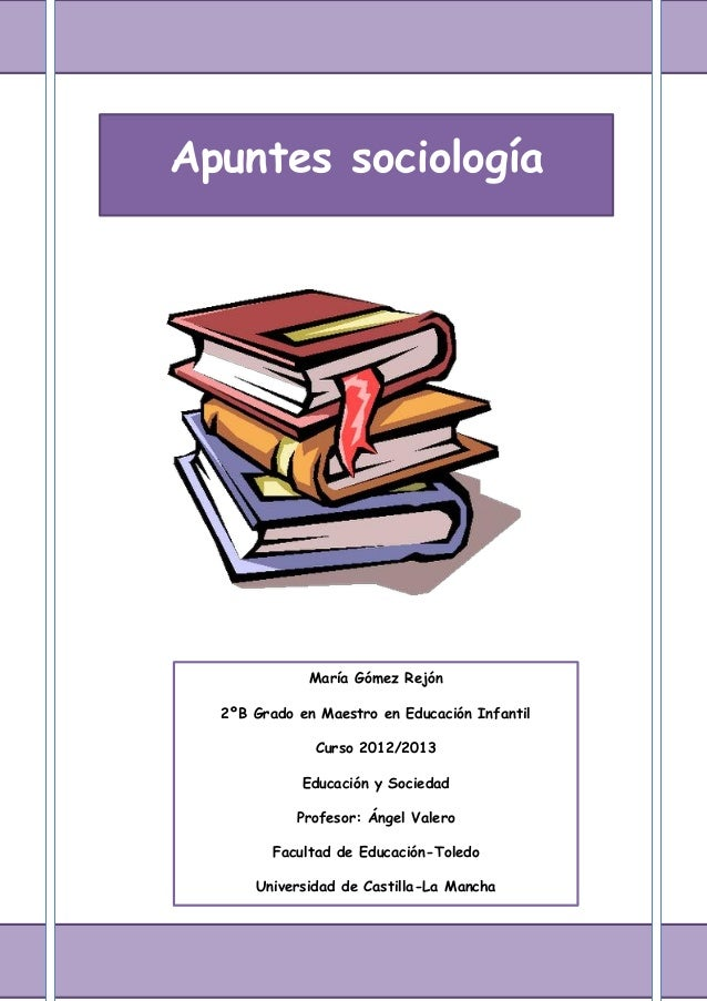 Apuntes sociologíaMaría Gómez Rejón2ºB Grado en Maestro en Educación InfantilCurso 2012/2013Educación y SociedadProfesor: ...