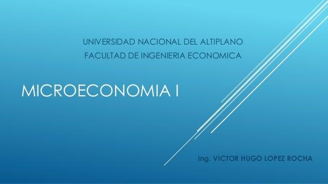 MICROECONOMIA I Ing. VICTOR HUGO LOPEZ ROCHA UNIVERSIDAD NACIONAL DEL ALTIPLANO FACULTAD DE INGENIERIA ECONOMICA