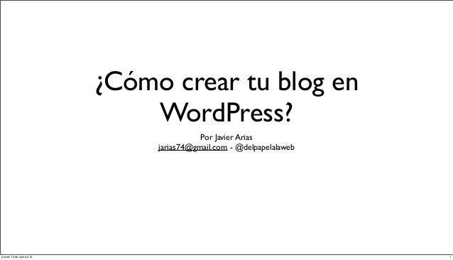 ¿Cómo crear tu blog en WordPress? Por Javier Arias jarias74@gmail.com - @delpapelalaweb  jueves 12 de julio de 12  1