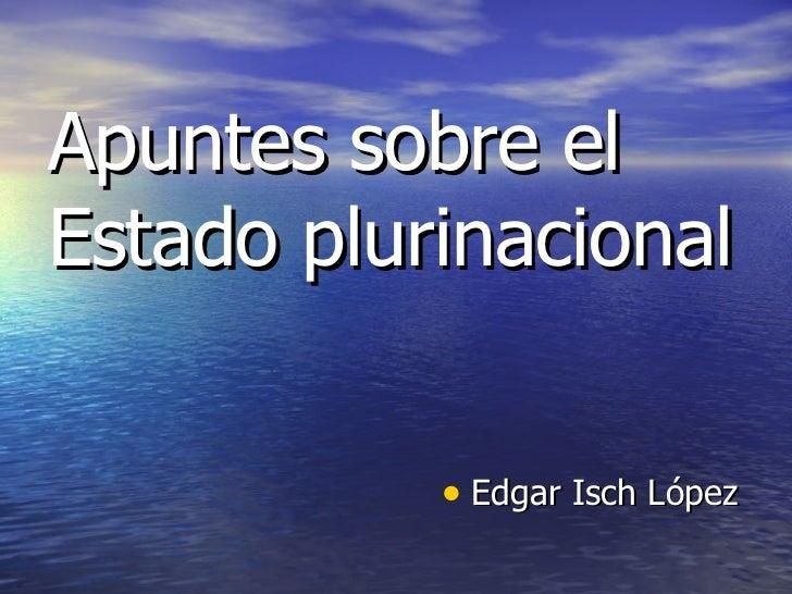Apuntes sobre el Estado plurinacional <ul><li>Edgar Isch López </li></ul>