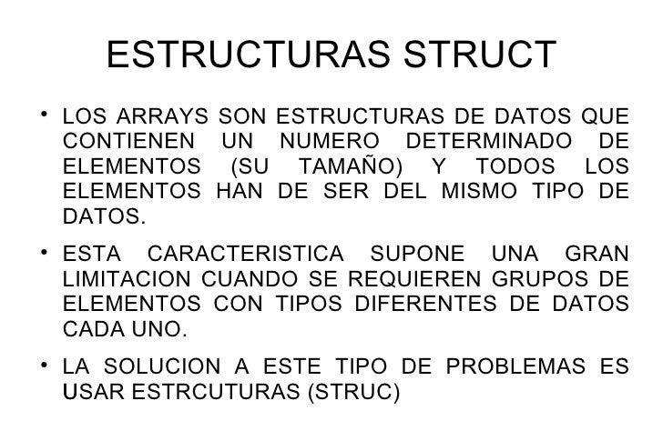 ESTRUCTURAS STRUCT    LOS ARRAYS SON ESTRUCTURAS DE DATOS QUE    CONTIENEN UN NUMERO DETERMINADO DE    ELEMENTOS (SU TAMA...