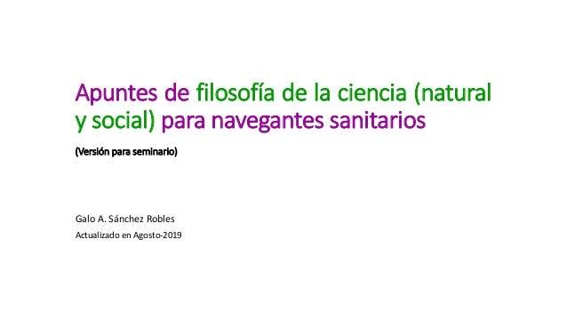 Apuntes de filosofía de la ciencia (natural y social) para navegantes sanitarios (Versión para seminario) Galo A. Sánchez ...