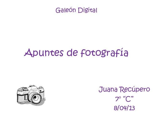 """Galeón DigitalApuntes de fotografíaJuana Recúpero7° """"C""""8/04/13"""