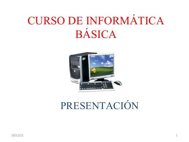 CURSO DE INFORMÁTICA                  BÁSICA               PRESENTACIÓN18/12/12                          1