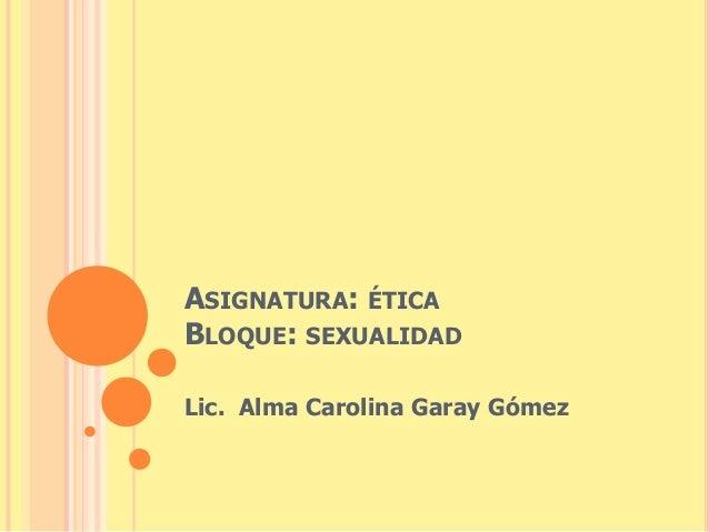 ASIGNATURA: ÉTICA  BLOQUE: SEXUALIDAD  Lic. Alma Carolina Garay Gómez