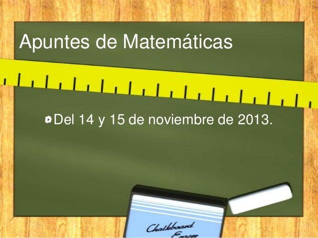 Apuntes de Matemáticas  Del 14 y 15 de noviembre de 2013.
