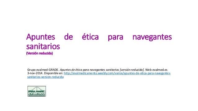 Apuntes de ética para navegantes sanitarios (Versión reducida) Grupo evalmed-GRADE. Apuntes de ética para navegantes sanit...
