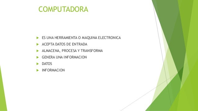 COMPUTADORA  ES UNA HERRAMIENTA O MAQUINA ELECTRONICA  ACEPTA DATOS DE ENTRADA  ALMACENA, PROCESA Y TRANSFORMA  GENERA...