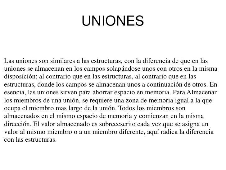 UNIONESLas uniones son similares a las estructuras, con la diferencia de que en lasuniones se almacenan en los campos sola...