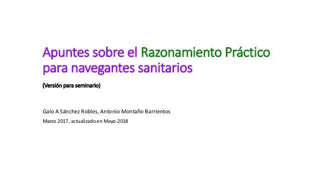 Apuntes sobre el Razonamiento Práctico para navegantes sanitarios (Versión para seminario) Galo A Sánchez Robles, Antonio ...