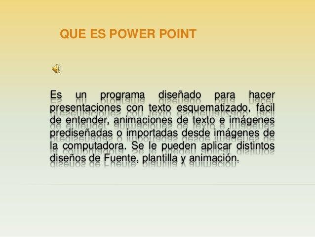 QUE ES POWER POINT  Es un programa diseñado para hacer presentaciones con texto esquematizado, fácil de entender, animacio...