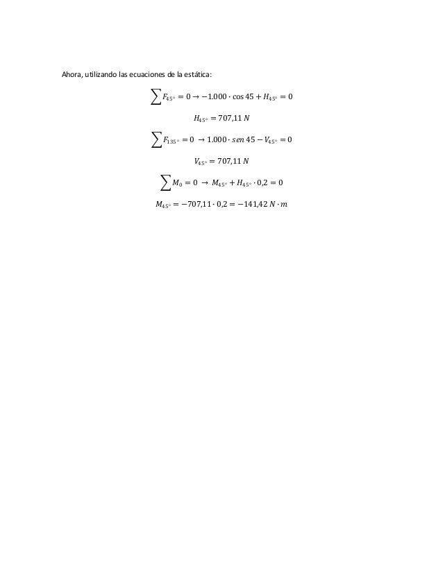 Ahora, utilizando las ecuaciones de la estática: 𝐹45° = 0 → −1.000 ∙ cos 45 + 𝐻45° = 0 𝐻45° = 707,11 𝑁 𝐹135° = 0 → 1.000 ∙...