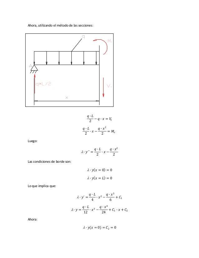 Ahora, utilizando el método de las secciones: 𝑞 ∙ 𝐿 2 − 𝑞 ∙ 𝑥 = 𝑉𝑥 𝑞 ∙ 𝐿 2 ∙ 𝑥 − 𝑞 ∙ 𝑥2 2 = 𝑀𝑥 Luego:  ∙ 𝑦´´ = 𝑞 ∙ 𝐿 2 ∙ ...