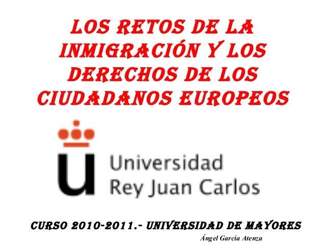 LOS RETOS DE LA INMIGRACIÓN Y LOS DERECHOS DE LOS CIUDADANOS EUROPEOS CURSO 2010-2011.- UNIVERSIDAD DE MAYORES Ángel Garcí...