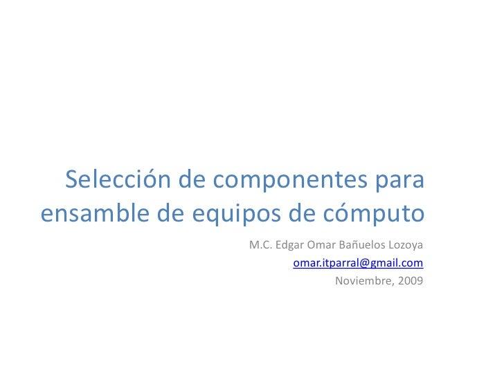 Selección de componentes para ensamble de equipos de cómputo                 M.C. Edgar Omar Bañuelos Lozoya              ...