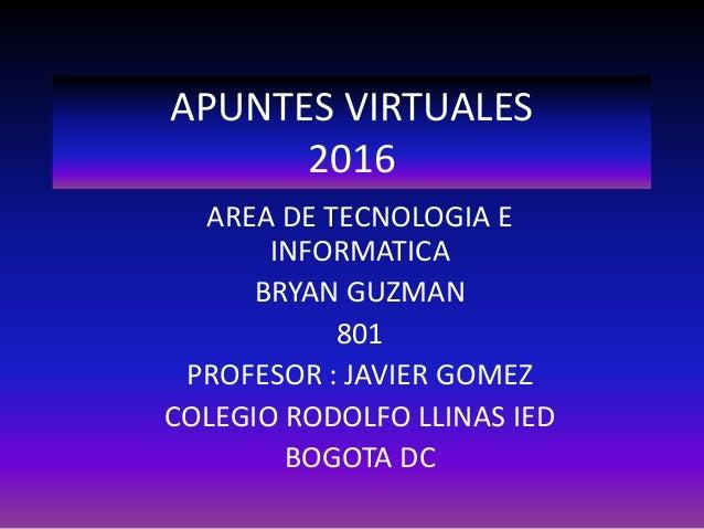 APUNTES VIRTUALES 2016 AREA DE TECNOLOGIA E INFORMATICA BRYAN GUZMAN 801 PROFESOR : JAVIER GOMEZ COLEGIO RODOLFO LLINAS IE...