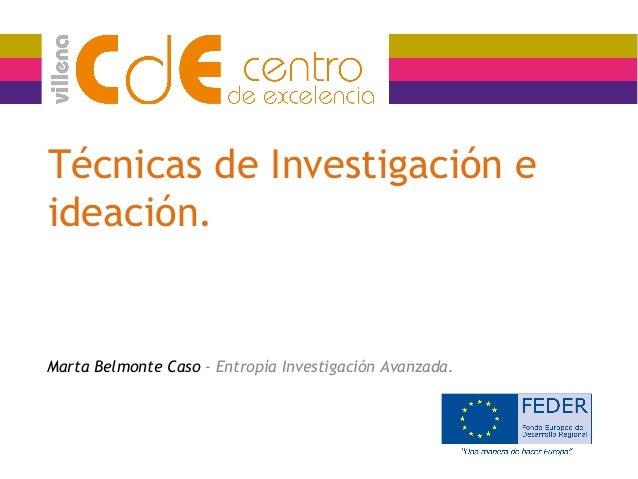 Técnicas de Investigación e ideación. Marta Belmonte Caso - Entropía Investigación Avanzada.