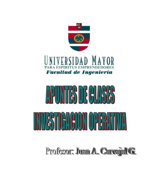 """UNIVERSIDAD MAYOR APUNTES DE CLASES """"INVESTIGACION OPERATIVA"""" Facultad de Ingeniería PROF. JUAN A. CARVAJAL G. Actualizado..."""