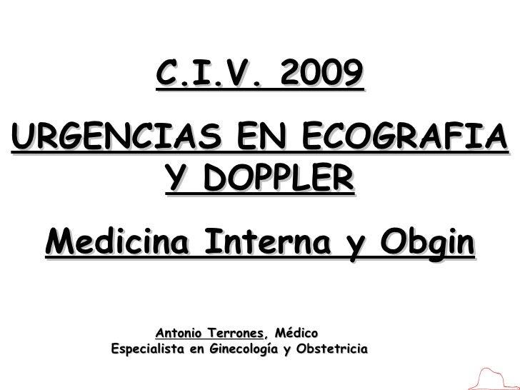 C.I.V. 2009 URGENCIAS EN ECOGRAFIA Y DOPPLER Medicina Interna y Obgin Antonio Terrones , Médico  Especialista en Ginecolog...