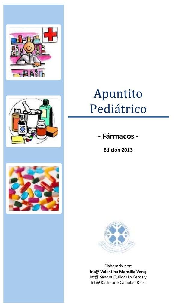 Apuntito Pediátrico - Fármacos - Edición 2013 Elaborado por: Int@ Valentina Mansilla Vera; Int@ Sandra Quilodrán Cerda y I...