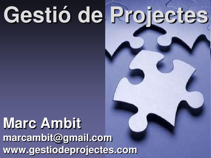 Gestió de ProjectesMarc Ambitmarcambit@gmail.comwww.gestiodeprojectes.com   1