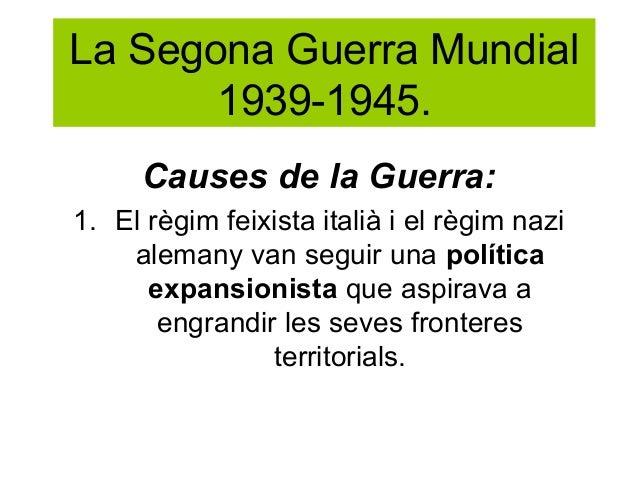La Segona Guerra Mundial1939-1945.Causes de la Guerra:1. El règim feixista italià i el règim nazialemany van seguir una po...