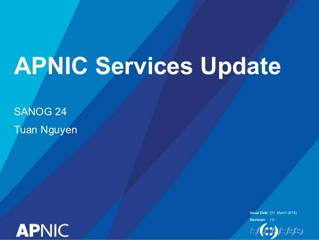 Issue Date: Revision: APNIC Services Update SANOG 24 Tuan Nguyen [31 March 2014] [1]