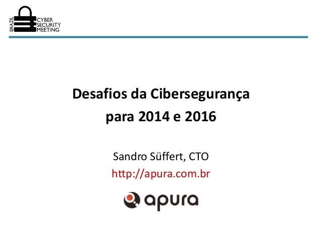 Desafios da Cibersegurança    para 2014 e 2016     Sandro Süffert, CTO     http://apura.com.br