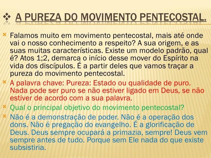    Falamos muito em movimento pentecostal, mais até onde    vai o nosso conhecimento a respeito? A sua origem, e as    su...
