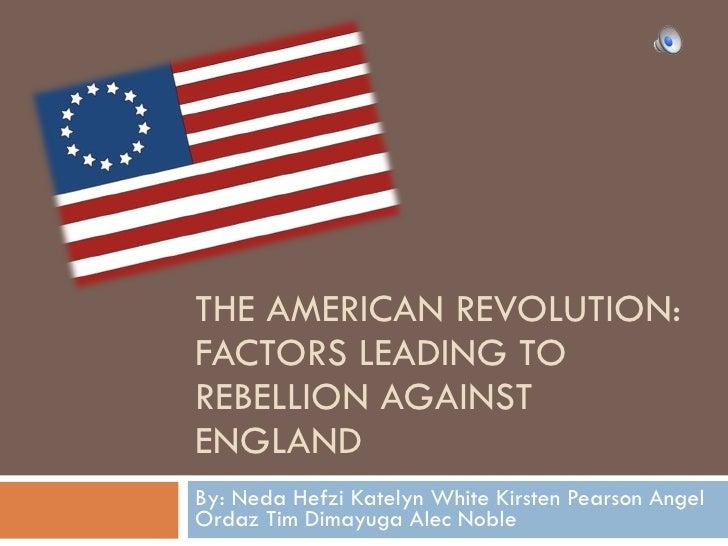 THE AMERICAN REVOLUTION: FACTORS LEADING TO REBELLION AGAINST ENGLAND By: Neda Hefzi Katelyn White Kirsten Pearson Angel O...