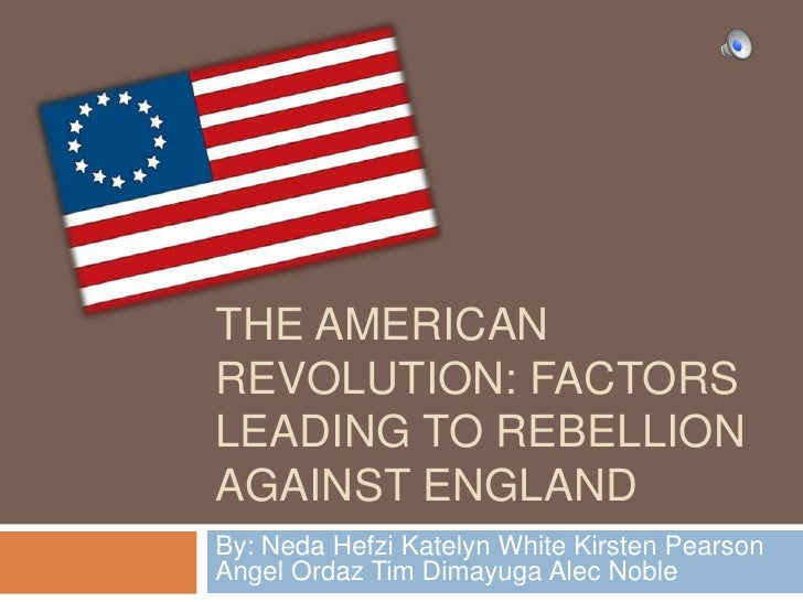 The American Revolution: factors leading to rebellion against England<br />By: Neda Hefzi Katelyn White Kirsten Pearson An...