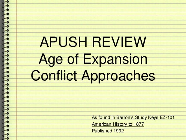 APUSH REVIEW Age of Expansion Conflict Approaches As found in Barron's Study Keys EZ-101 American History to 1877 Publishe...