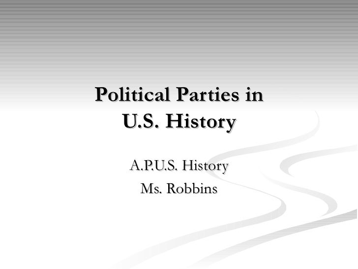 Political Parties in  U.S. History    A.P.U.S. History     Ms. Robbins
