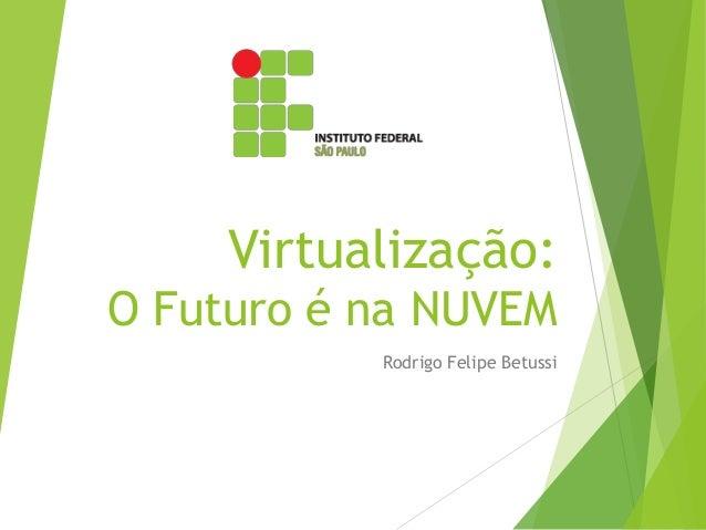 Virtualização: O Futuro é na NUVEM Rodrigo Felipe Betussi